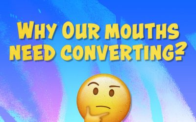 Why our mouths need converting?   July 2021